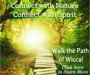 Connect with Nature, Connect with Spirit - Walk the Path of Wicca!  Click here to learn more...