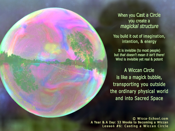 When you Cast a Wiccan Circle, you're creating a magickal structure... a magick bubble, transporting you outside the ordinary physical world and into Sacred Space.   © Wicca-Spirituality.com