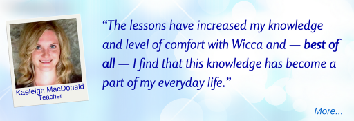 The lessons have increased my knowledge and level of comfort with Wicca and — best of all — I find that this knowledge has become a part of my everyday life.  - KM © Wicca-Spirituality.com