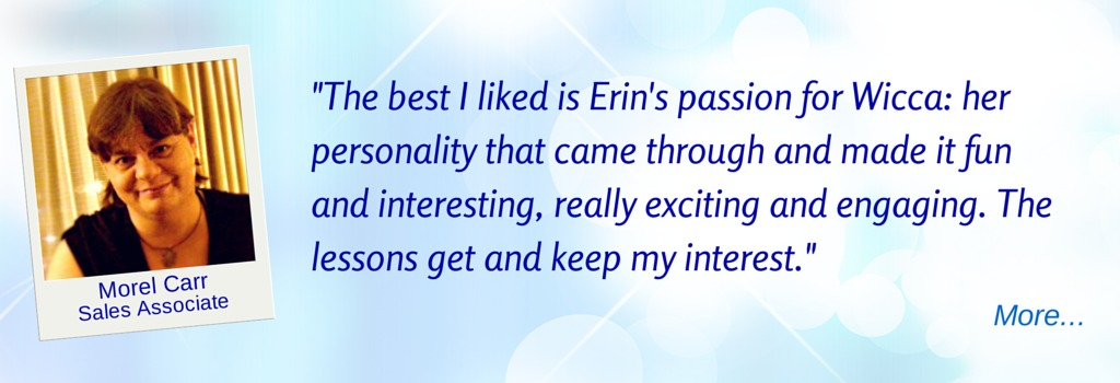 Erin's passion for Wicca makes it fun and interesting, exciting and engaging... - MC   © Wicca-Spirituality.com