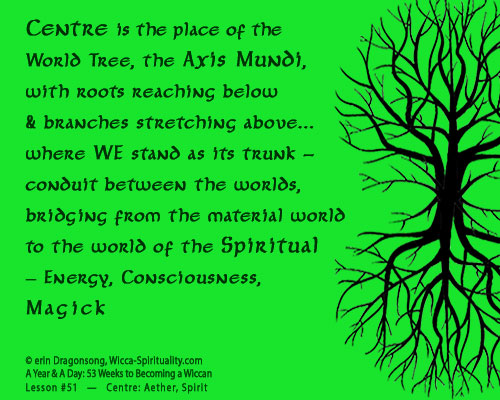 Centre is the place of the World Tree, the Axis Mundi... where WE stand as its trunk... © Wicca-Spirituality.com