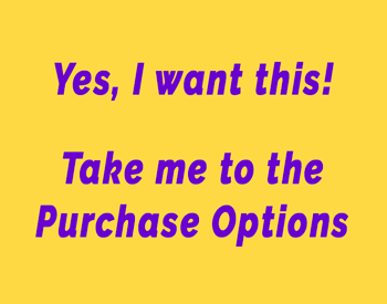 Yes, I want this! Take me to the Purchase Options (click here)