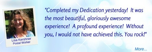 Completed my Dedication: the most beautiful, gloriously awesome, profound experience: without you I would not have achieved this. - Lisa K  © Wicca-Spirituality.com
