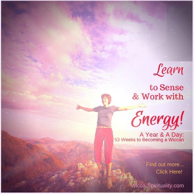 Learn to Sense & Work with Energies!  A Year & A Day: 53 Weeks to Becoming a Wiccan — Find out more: Click Here   © Wicca-Spirituality.com